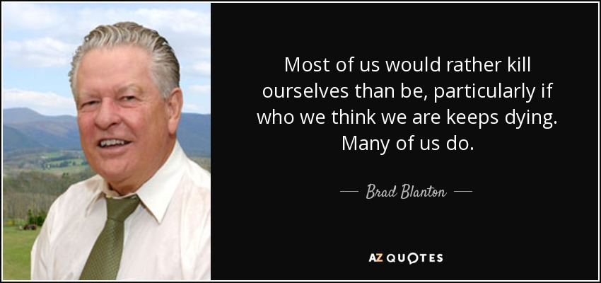 Most of us would rather kill ourselves than be, particularly if who we think we are keeps dying. Many of us do. - Brad Blanton