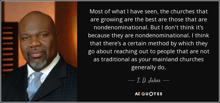 Most of what I have seen, the churches that are growing are the best are those that are nondenominational. But I don't think it's because they are nondenominational. I think that there's a certain method by which they go about reaching out to people that are not as traditional as your mainland churches generally do. - T. D. Jakes