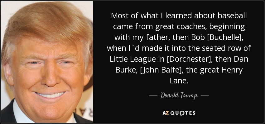 Most of what I learned about baseball came from great coaches, beginning with my father, then Bob [Buchelle], when I`d made it into the seated row of Little League in [Dorchester], then Dan Burke, [John Balfe], the great Henry Lane. - Donald Trump