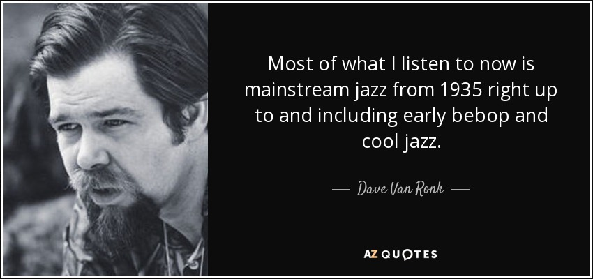 Most of what I listen to now is mainstream jazz from 1935 right up to and including early bebop and cool jazz. - Dave Van Ronk