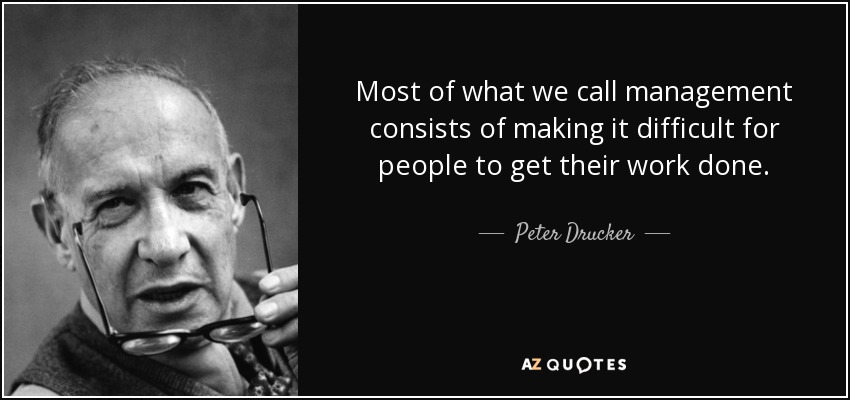 Most of what we call management consists of making it difficult for people to get their work done. - Peter Drucker