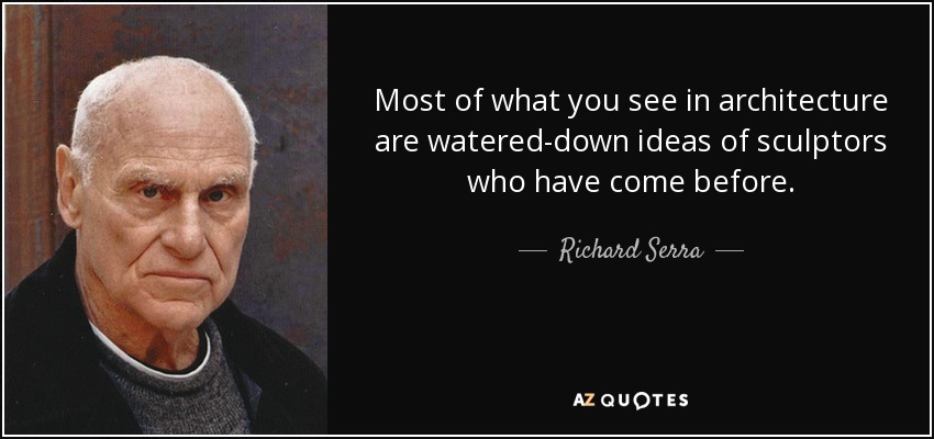 Most of what you see in architecture are watered-down ideas of sculptors who have come before. - Richard Serra