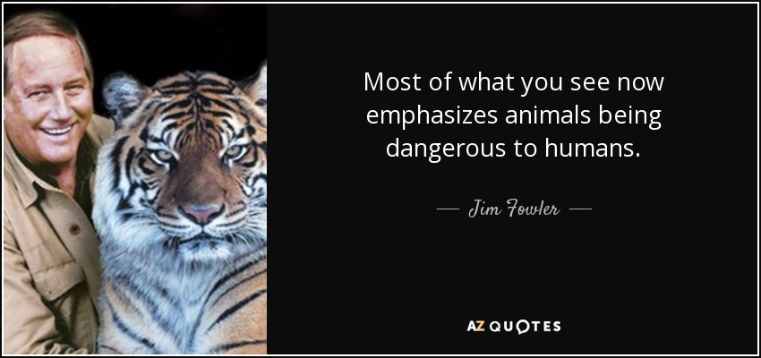 Most of what you see now emphasizes animals being dangerous to humans. - Jim Fowler
