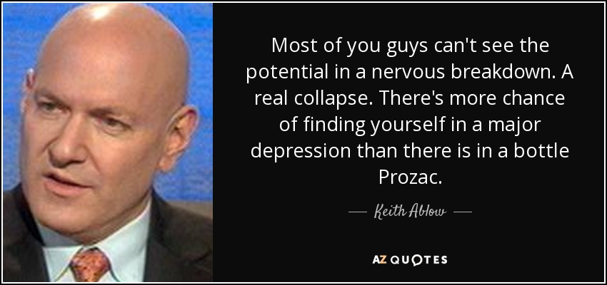 Most of you guys can't see the potential in a nervous breakdown. A real collapse. There's more chance of finding yourself in a major depression than there is in a bottle Prozac. - Keith Ablow