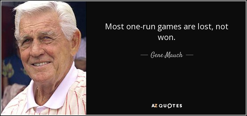 Most one-run games are lost, not won. - Gene Mauch