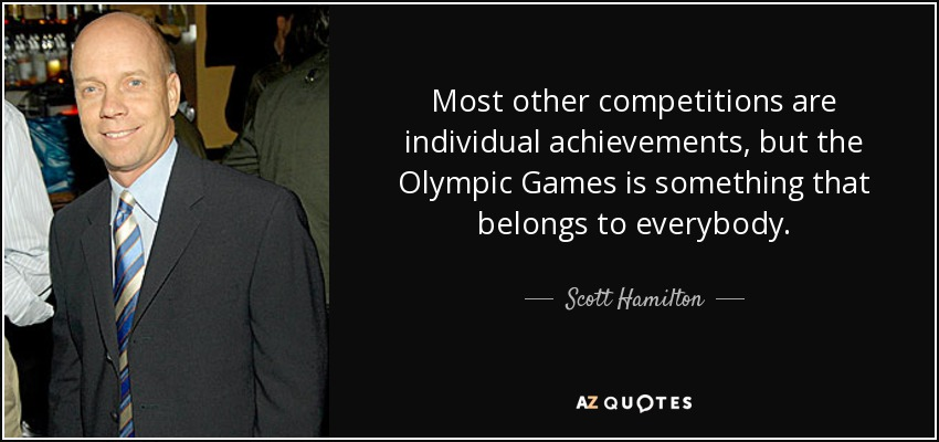 Most other competitions are individual achievements, but the Olympic Games is something that belongs to everybody. - Scott Hamilton