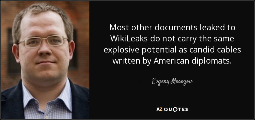 Most other documents leaked to WikiLeaks do not carry the same explosive potential as candid cables written by American diplomats. - Evgeny Morozov