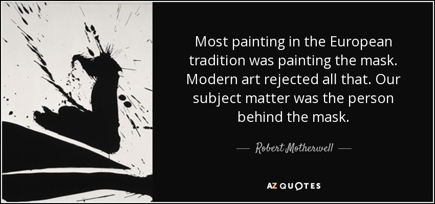 Most painting in the European tradition was painting the mask. Modern art rejected all that. Our subject matter was the person behind the mask. - Robert Motherwell