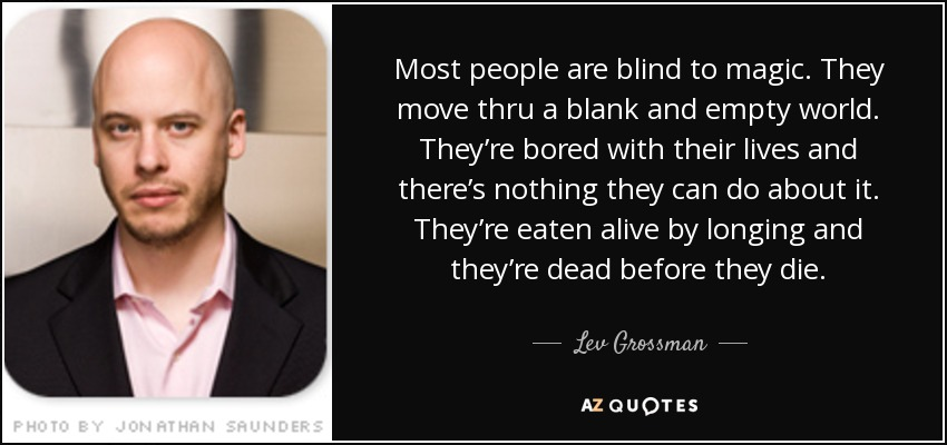 Most people are blind to magic. They move thru a blank and empty world. They're bored with their lives and there's nothing they can do about it. They're eaten alive by longing and they're dead before they die. - Lev Grossman