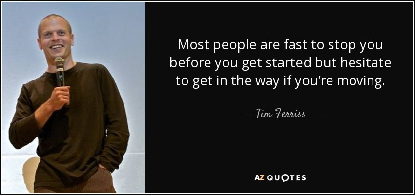 Most people are fast to stop you before you get started but hesitate to get in the way if you're moving. - Tim Ferriss