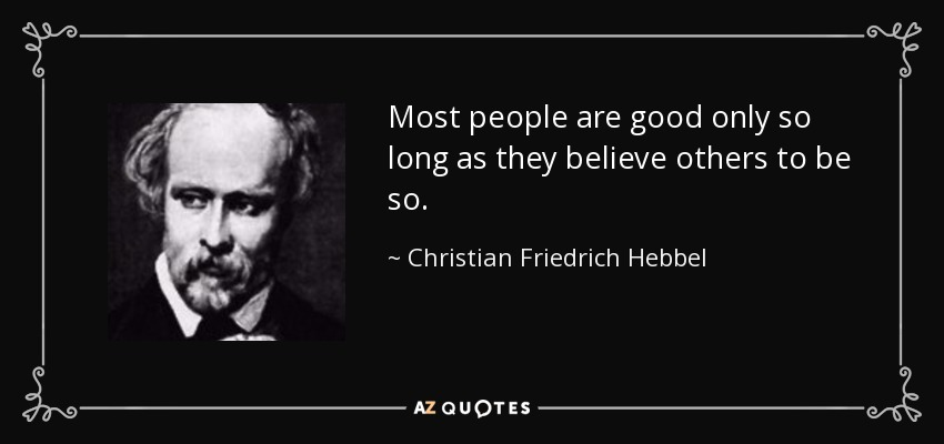 Most people are good only so long as they believe others to be so. - Christian Friedrich Hebbel