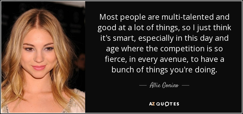 Most people are multi-talented and good at a lot of things, so I just think it's smart, especially in this day and age where the competition is so fierce, in every avenue, to have a bunch of things you're doing. - Allie Gonino