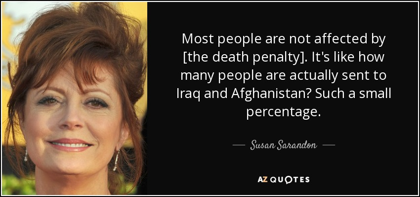 Most people are not affected by [the death penalty]. It's like how many people are actually sent to Iraq and Afghanistan? Such a small percentage. - Susan Sarandon