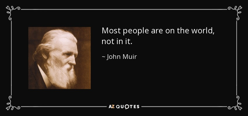Most people are on the world, not in it. - John Muir