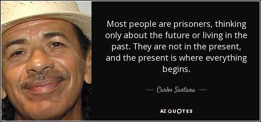 Most people are prisoners, thinking only about the future or living in the past. They are not in the present, and the present is where everything begins. - Carlos Santana