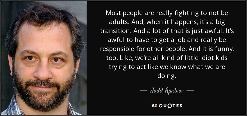 Most people are really fighting to not be adults. And, when it happens, it's a big transition. And a lot of that is just awful. It's awful to have to get a job and really be responsible for other people. And it is funny, too. Like, we're all kind of little idiot kids trying to act like we know what we are doing. - Judd Apatow