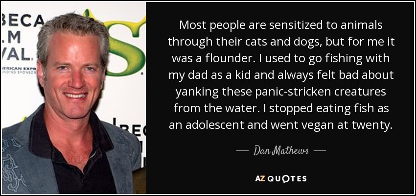 Most people are sensitized to animals through their cats and dogs, but for me it was a flounder. I used to go fishing with my dad as a kid and always felt bad about yanking these panic-stricken creatures from the water. I stopped eating fish as an adolescent and went vegan at twenty. - Dan Mathews