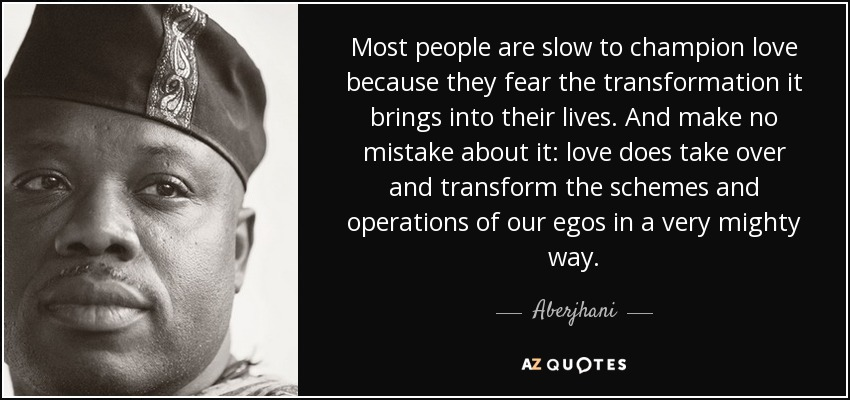 Most people are slow to champion love because they fear the transformation it brings into their lives. And make no mistake about it: love does take over and transform the schemes and operations of our egos in a very mighty way. - Aberjhani