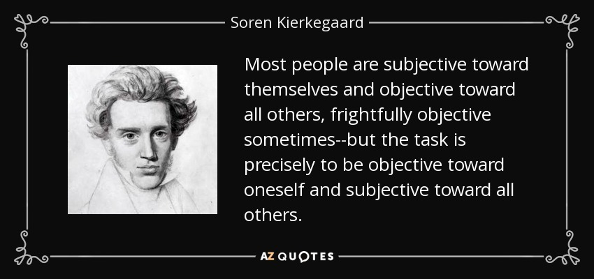 Most people are subjective toward themselves and objective toward all others, frightfully objective sometimes--but the task is precisely to be objective toward oneself and subjective toward all others. - Soren Kierkegaard