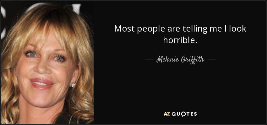 Most people are telling me I look horrible. - Melanie Griffith