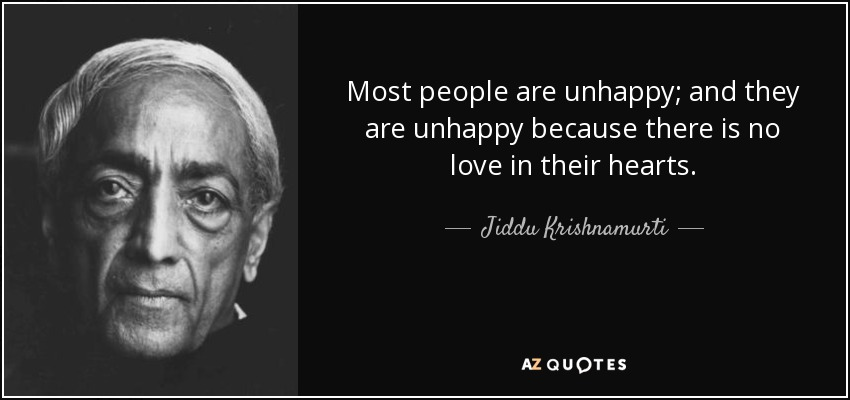 Most people are unhappy; and they are unhappy because there is no love in their hearts. - Jiddu Krishnamurti