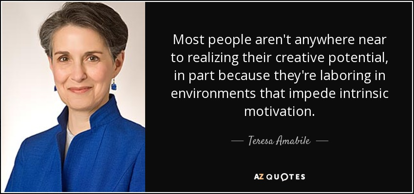 Most people aren't anywhere near to realizing their creative potential, in part because they're laboring in environments that impede intrinsic motivation. - Teresa Amabile