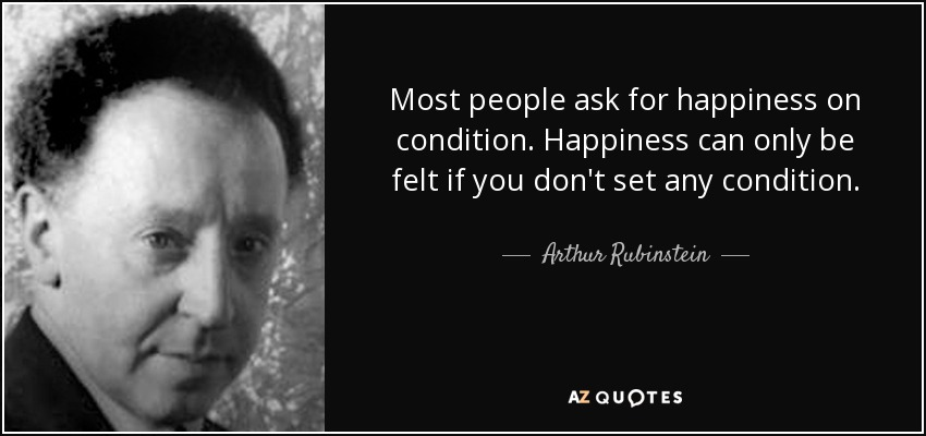 Most people ask for happiness on condition. Happiness can only be felt if you don't set any condition. - Arthur Rubinstein
