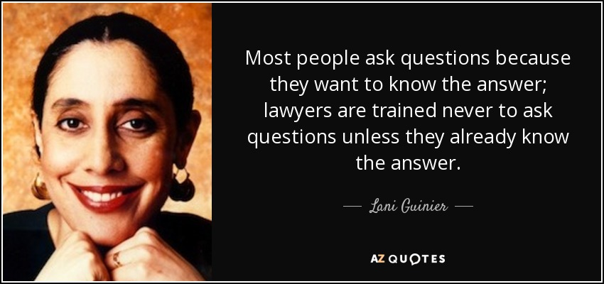 Most people ask questions because they want to know the answer; lawyers are trained never to ask questions unless they already know the answer. - Lani Guinier