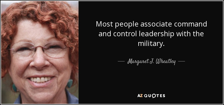 Most people associate command and control leadership with the military. - Margaret J. Wheatley