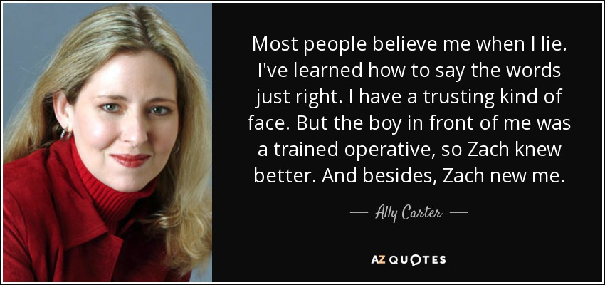 Most people believe me when I lie. I've learned how to say the words just right. I have a trusting kind of face. But the boy in front of me was a trained operative, so Zach knew better. And besides, Zach new me. - Ally Carter