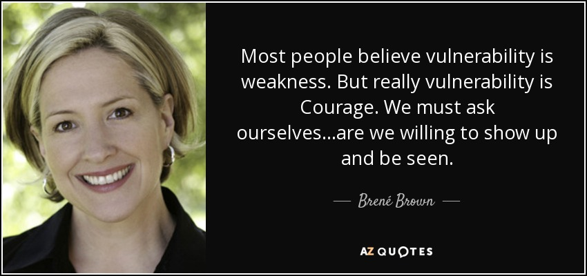 Most people believe vulnerability is weakness. But really vulnerability is Courage. We must ask ourselves...are we willing to show up and be seen. - Brené Brown