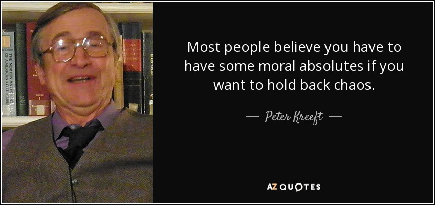 Most people believe you have to have some moral absolutes if you want to hold back chaos. - Peter Kreeft