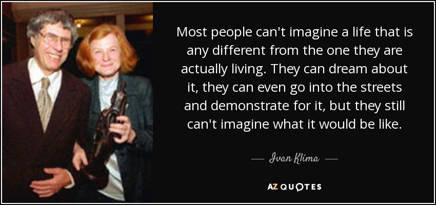 Most people can't imagine a life that is any different from the one they are actually living. They can dream about it, they can even go into the streets and demonstrate for it, but they still can't imagine what it would be like. - Ivan Klíma