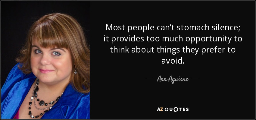 Most people can't stomach silence; it provides too much opportunity to think about things they prefer to avoid. - Ann Aguirre