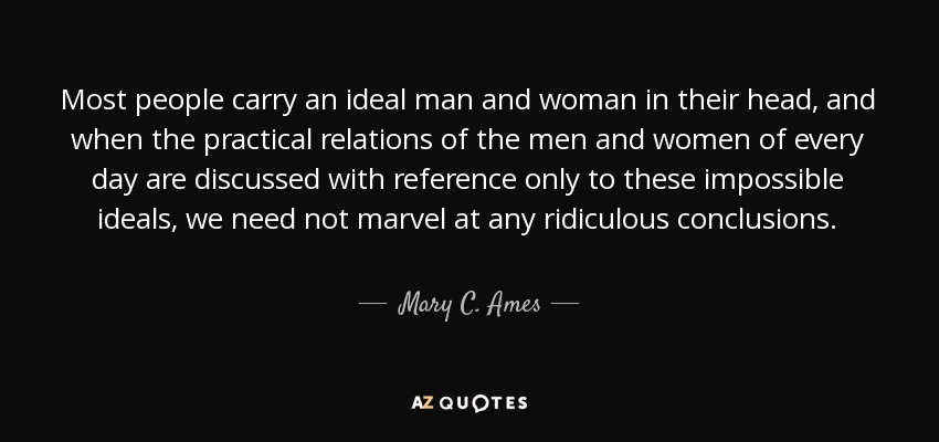 Most people carry an ideal man and woman in their head, and when the practical relations of the men and women of every day are discussed with reference only to these impossible ideals, we need not marvel at any ridiculous conclusions. - Mary C. Ames