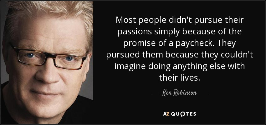 Most people didn't pursue their passions simply because of the promise of a paycheck. They pursued them because they couldn't imagine doing anything else with their lives. - Ken Robinson