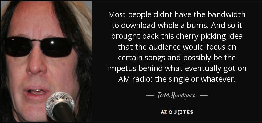 Most people didnt have the bandwidth to download whole albums. And so it brought back this cherry picking idea that the audience would focus on certain songs and possibly be the impetus behind what eventually got on AM radio: the single or whatever. - Todd Rundgren