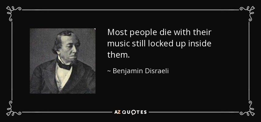Most people die with their music still locked up inside them. - Benjamin Disraeli