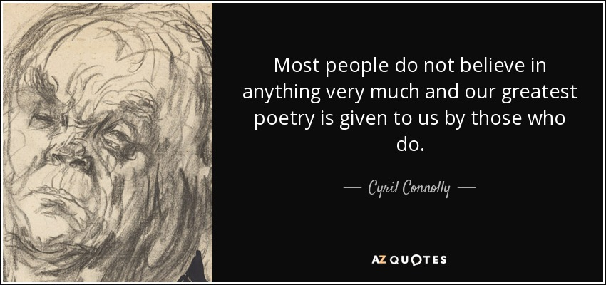 Most people do not believe in anything very much and our greatest poetry is given to us by those who do. - Cyril Connolly