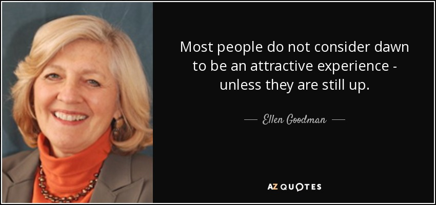 Most people do not consider dawn to be an attractive experience - unless they are still up. - Ellen Goodman
