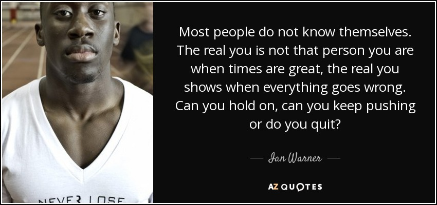 Most people do not know themselves. The real you is not that person you are when times are great, the real you shows when everything goes wrong. Can you hold on, can you keep pushing or do you quit? - Ian Warner