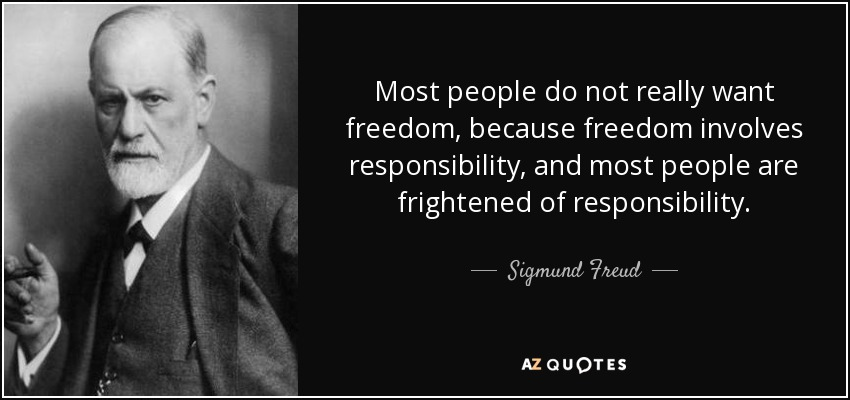 Most people do not really want freedom, because freedom involves responsibility, and most people are frightened of responsibility. - Sigmund Freud
