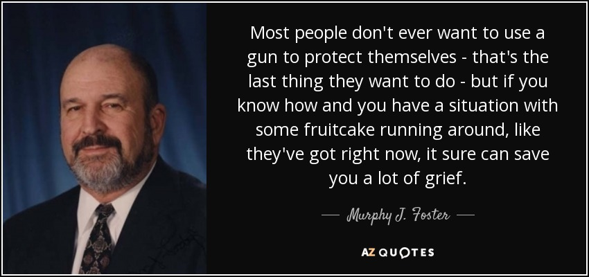 Most people don't ever want to use a gun to protect themselves - that's the last thing they want to do - but if you know how and you have a situation with some fruitcake running around, like they've got right now, it sure can save you a lot of grief. - Murphy J. Foster, Jr.