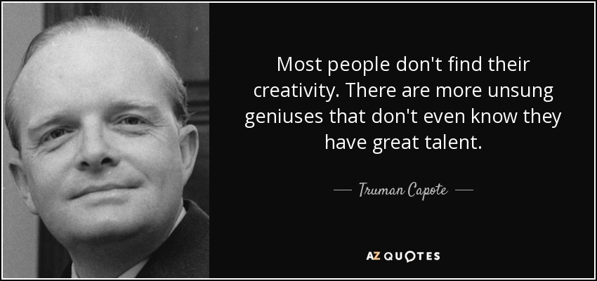 Most people don't find their creativity. There are more unsung geniuses that don't even know they have great talent. - Truman Capote