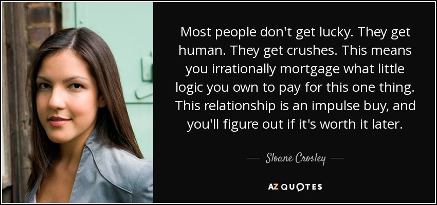 Most people don't get lucky. They get human. They get crushes. This means you irrationally mortgage what little logic you own to pay for this one thing. This relationship is an impulse buy, and you'll figure out if it's worth it later. - Sloane Crosley