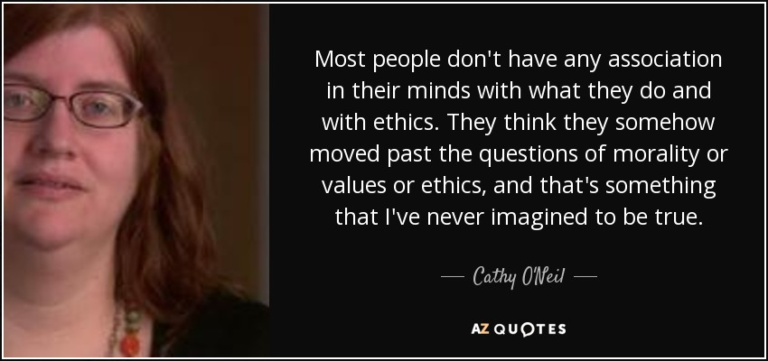 Most people don't have any association in their minds with what they do and with ethics. They think they somehow moved past the questions of morality or values or ethics, and that's something that I've never imagined to be true. - Cathy O'Neil