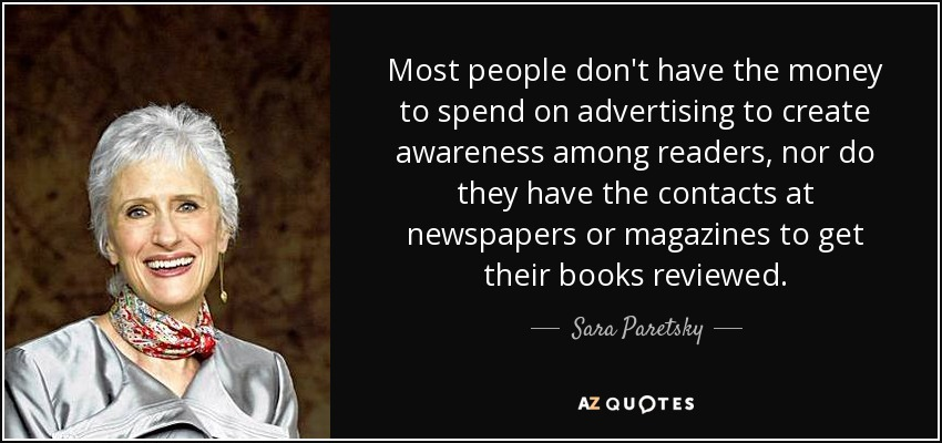 Most people don't have the money to spend on advertising to create awareness among readers, nor do they have the contacts at newspapers or magazines to get their books reviewed. - Sara Paretsky