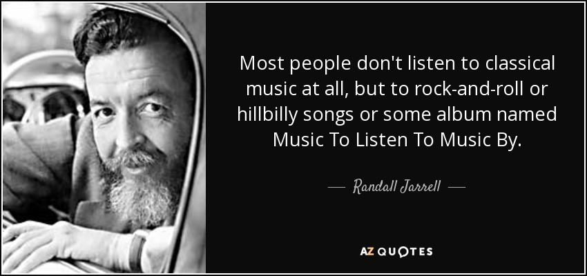 Most people don't listen to classical music at all, but to rock-and-roll or hillbilly songs or some album named Music To Listen To Music By. - Randall Jarrell