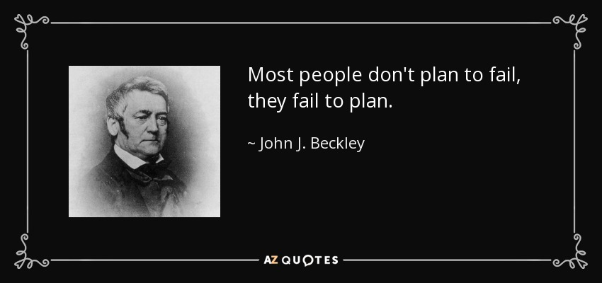 Most people don't plan to fail, they fail to plan. - John J. Beckley