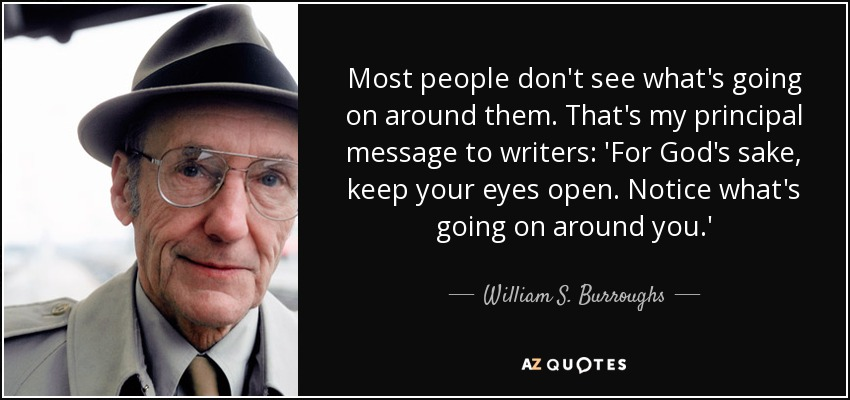 Most people don't see what's going on around them. That's my principal message to writers: 'For God's sake, keep your eyes open. Notice what's going on around you.' - William S. Burroughs